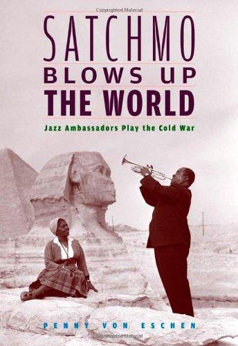 Satchmo Blows Up the World: Jazz Ambassadors Play the Cold War por Penny M. von Eschen