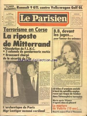 PARISIEN LIBERE (LE) [No 11912] du 06/01/1983 - TERRORISME EN CORSE - LA RIPOSTE DE MITTERRAND - L'ARCHEVEQUE DE PARIS - MGR LUSTIGER NOMME CARDINAL - MORTE APRES 10 JOURS D'AGONIE DANS UN PLACARD - LE MARTYRE DE VALERIE 10 ANS - 50 KG D'URANIUM ENRICHI A BORD DU SATELLITE-ESPION RUSSES QUI RISQUE DE TOMBER DANS L'ATMOSPHERE TERRESTRE - BRIGITTE BARDOT DEVANT LES JUGES POUR L'AMOUR DES ANIMAUX