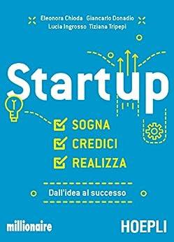 Startup: Sogna, credici, realizza. Dall'idea al successo di [Chioda, Eleonora, Donadio, Giancarlo, Ingrosso, Luca, Tripepi, Tiziana]