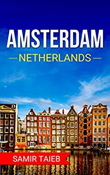 Amsterdam: The best Amsterdam Travel Guide The Best Travel Tips About Where to Go and What to See in Amsterdam: (Amsterdam tour guide, Amsterdam travel ... Travel to Netherlands) (English Edition) de [Taieb, Samir]