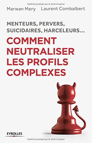Comment neutraliser les profils complexes: Menteurs, pervers, suicidaires, harceleurs...