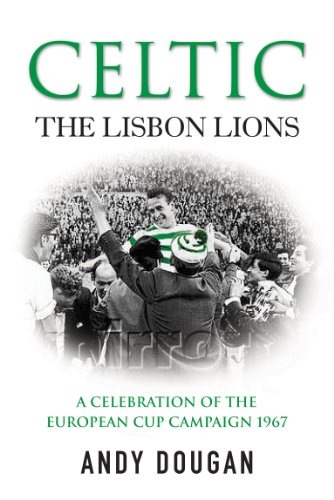 Celtic: The Lisbon Lions: A Celebration of the European Cup Campaign 1967