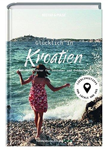 Glücklich in Kroatien: Der Reiseführer für Genießer und Entdecker