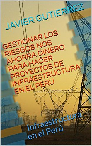 GESTIONAR LOS RIESGOS NOS AHORRA DINERO PARA HACER PROYECTOS DE INFRAESTRUCTURA EN EL PERU:  Infraestructura en el Perú por JAVIER GUTIERREZ
