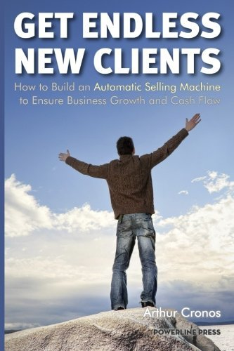 Get Endless New Clients: How to Build an Automatic Selling Machine to Ensure Business Growth and Cash Flow by Arthur Cronos (2014-04-07)