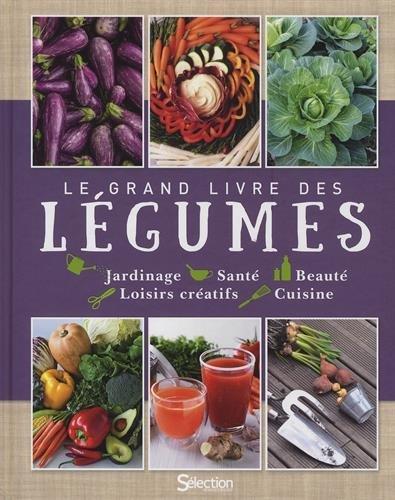 Le grand livre des légumes : Jardinage, Santé, Beauté, Loisirs créatifs, Cuisine