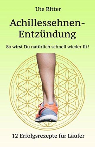 Achillessehnen-Entzündung - So wirst Du natürlich schnell wieder fit!: 12 Erfolgsrezepte für Läufer