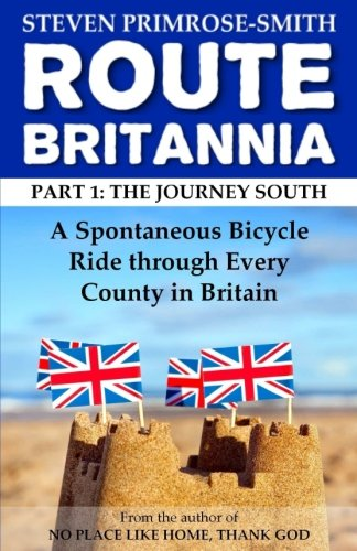 Route Britannia, the Journey South: A Spontaneous Bicycle Ride through Every County in Britain: Volume 1