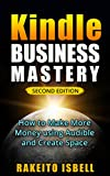 Kindle Business Mastery Second Edition: How To Sell More EBOOKS on Amazon Kindle using Audible and Create Space(A Step by Step Guide)