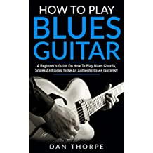 How To Play Blues Guitar: A Beginner`s Guide On How To Play Blues Chords, Scales And Licks To Be An Authentic Blues Guitarist! (Guitar Domination) (English Edition)