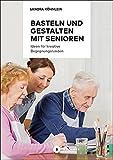 Basteln und Gestalten mit Senioren: Ideen für kreative Begegnungsrunden (Aktiv mit Senioren)