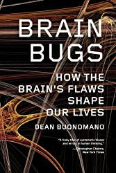Brain Bugs: How the Brain's Flaws Shape Our Lives by Dean Buonomano (2012-08-06)