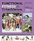 Functional Fitness für Triathleten: Der neue Fitnesstrend für Anfänger, Fortgeschrittene und...