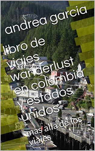 libro de viajes wanderlust en colombia y estados unidos: mas alla de los viajes por andrea garcia