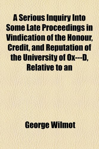 A Serious Inquiry Into Some Late Proceedings in Vindication of the Honour, Credit, and Reputation of the University of Ox---D, Relative to an