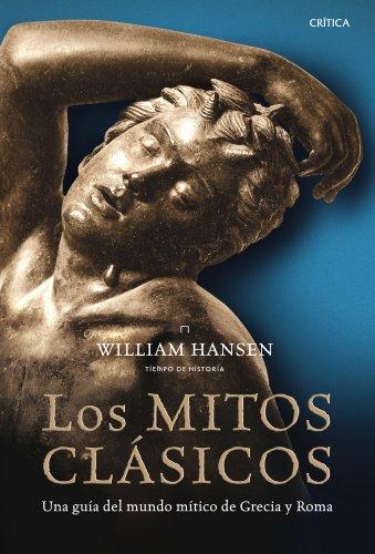 Los mitos clásicos: Una guía del mundo mítico de Grecia y Roma (Tiempo De Historia) por William Hansen