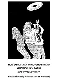 HOW EXERCISE CAN IMPROVE HEALTH AND BEHAVIOUR IN CHILDREN (HET STEPPING STONE 5 PHEW: Physically Holistic Exercise Workout) (Step by step guide to managing ... in children Book 6) (English Edition)