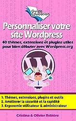 Personnaliser votre site Wordpress: 40 thèmes, extensions et plugins utiles pour bien débuter avec Wordpress.org, astuces et conseils pour améliorer la ... de votre site (eGuide Education t. 9)