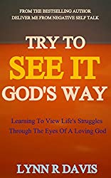 TRY TO SEE IT GOD'S WAY: Learning To View Life's Struggles Through The Eyes of A Loving God (English Edition)