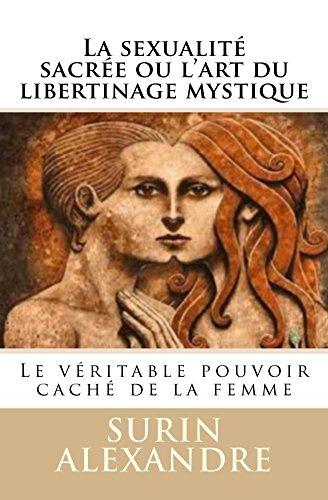 La sexualité sacrée ou l'art du libertinage mystique: Le véritable pouvoir caché de la femme (Tantrisme quantique t. 1) par Surin Alexandre