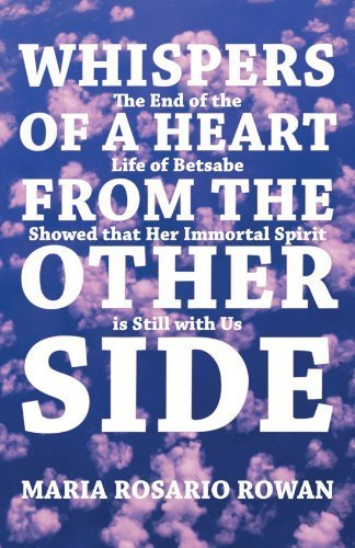 Whispers of A Heart From the Other Side: The End of the Life of Betsabe Showed that Her Immortal Spirit is Still with Us by Maria Rosario Rowan (2011-12-09)