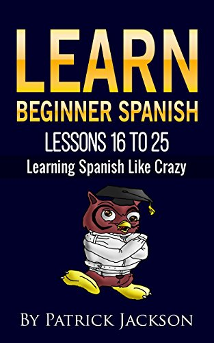 LEARN BEGINNER SPANISH -  LESSONS 16 TO 25: From the Original or Classic Version of Learning Spanish Like Crazy por Patrick Jackson