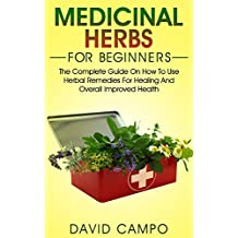 Medicinal Herbs for Beginners: The Complete Guide on How to Use Herbal Remedies for Healing and Overall Improved Health (Homegrown Herb, Home Remedies ... Home Health Remedies) (English Edition)