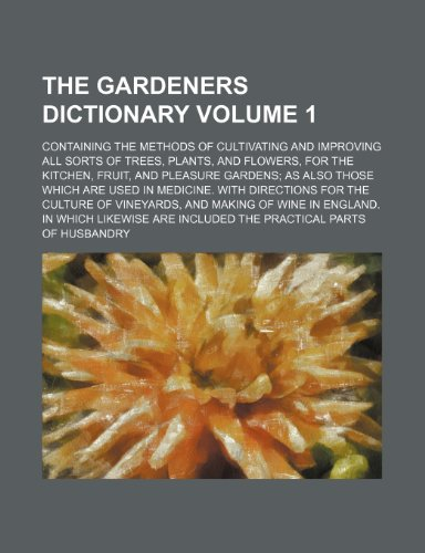 The gardeners dictionary Volume 1; Containing the methods of cultivating and improving all sorts of trees, plants, and flowers, for the kitchen, ... With directions for the culture of vine