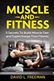 Muscle and Fitness: 5 Secrets To Build Muscle Fast and Supercharge Your Fitness