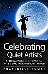 Celebrating Quiet Artists: Stirring Stories of Introverted Artists Who the World Can't Forget: Volume 5 (Quiet Phoenix) by Prasenjeet Kumar (2016-06-14)