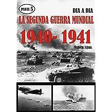 LA SEGUNDA GUERRA MUNDIAL- Parte 5: 1940-1941 día a día.