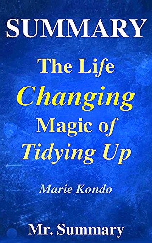 Summary - The Life Changing Magic Of Tidying Up:: A Detailed Summary Of Marie Kondo's Book-- The Japanese Art Of Decluttering And Organizing!!: Volume ... Magic Art Of Tidying Up: A Detailed Summary)