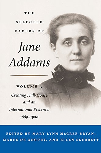 The Selected Papers of Jane Addams, Volume 3: Creating Hull-House and an International Presence, 1889-1900