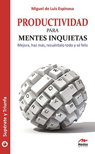 Productividad para mentes inquietas: Mejora, haz más, recuérdalo todo y sé feliz (Supérate y triunfa nº 18) por Miguel de Luis Espinosa