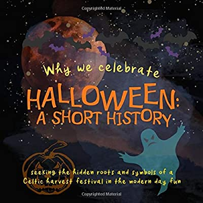 Why We Celebrate Halloween: A Short History: Seeking The Hidden Roots And Symbols Of A Celtic Harvest Festival In The Modern Day Fun