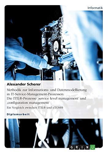 Methodik zur Informations- und Datenmodellierung in IT-Service-Management-Prozessen: Die ITIL®-Prozesse \'service  level management\' und \'configuration ... Ein Vergleich zwischen ITIL® und eTOM®