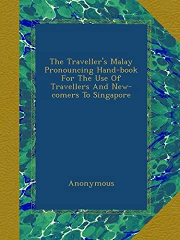 The Traveller's Malay Pronouncing Hand-book For The Use Of Travellers And New-comers To Singapore