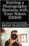 Starting a Photography Business with Your Nikon D3300: How to Start a Freelance Photography Photo Business with the Nikon D3300 (English Edition)