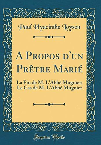 A Propos d'Un Prètre Marié: La Fin de M. l'Abbé Mugnier; Le Cas de M. l'Abbé Mugnier (Classic Reprint) par Paul Hyacinthe Loyson