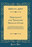 Merchants' and Travelers' Mexican Guide: Contains All Railway and Steamship Arrivals, Departures, Distances; Population of Cities, Towns and Villages; ... Free and Dutiable Goods, &C (Classic Reprint)