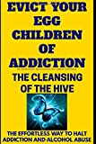 Evict Your Egg Children Of Addiction: The Cleansing Of The Hive(The Effortless Way To Halt Addiction And Alcohol Abuse) (Be Here Now)