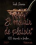 Et mourir de plaisir: 100 desserts à tomber...