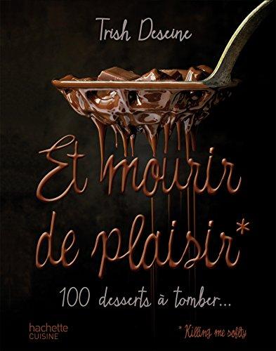Et mourir de plaisir: 100 desserts  tomber...