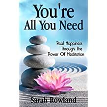 You're All You Need: Real Happiness Through The Power Of Meditation (Eliminate Stress, Anxiety & Depression, and Improve Your Mind, Body & Spirit) (English Edition)