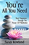 You're All You Need: Real Happiness Through The Power Of Meditation (Eliminate Stress, Anxiety & Depression, and Improve Your Mind, Body & Spirit)