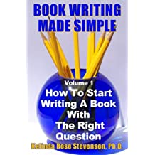 Book Writing Made Simple (Volume 1): How To Start Writing A Book With The Right Question