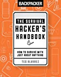 Backpacker The Survival Hacker's Handbook: How to Survive with Just About Anything