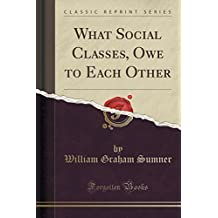 What Social Classes, Owe to Each Other (Classic Reprint)