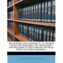 Recherches Sur L'Origine Et Le Premier Usage Des Registres, Des Signatures, Des Reclames Et Des Chiffres de Pages Dans Les Livres Imprimes...