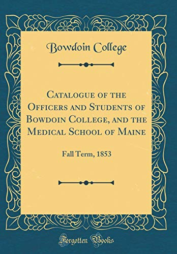 Catalogue of the Officers and Students of Bowdoin College, and the Medical School of Maine: Fall Term, 1853 (Classic Reprint) por Bowdoin College